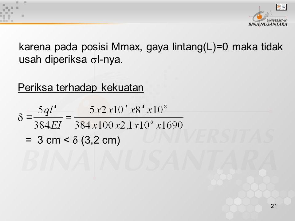 21 karena pada posisi Mmax, gaya lintang(L)=0 maka tidak usah diperiksa  I-nya. Periksa terhadap kekuatan  = = 3 cm <  (3,2 cm)