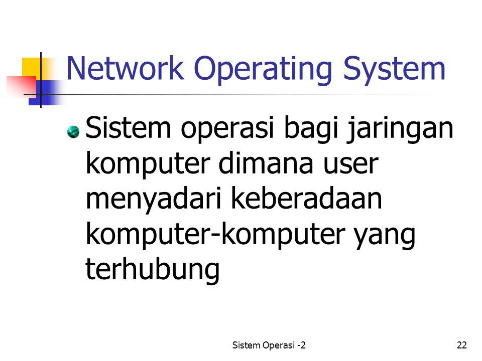 Sistem Operasi -222 Network Operating System Sistem operasi bagi jaringan komputer dimana user menyadari keberadaan komputer-komputer yang terhubung