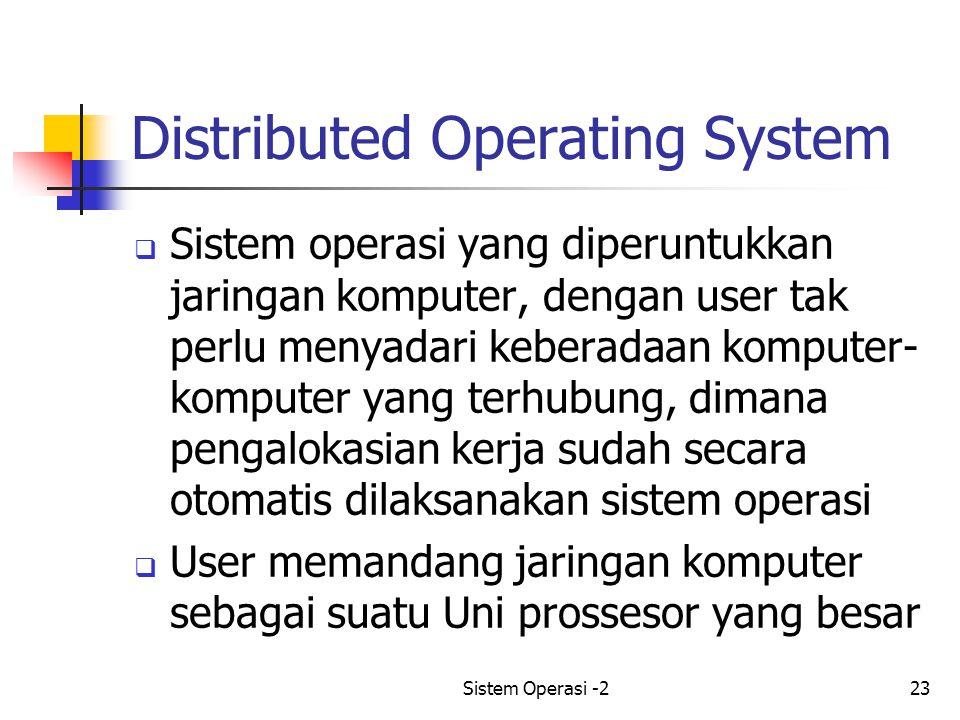 Sistem Operasi -223 Distributed Operating System  Sistem operasi yang diperuntukkan jaringan komputer, dengan user tak perlu menyadari keberadaan komputer- komputer yang terhubung, dimana pengalokasian kerja sudah secara otomatis dilaksanakan sistem operasi  User memandang jaringan komputer sebagai suatu Uni prossesor yang besar