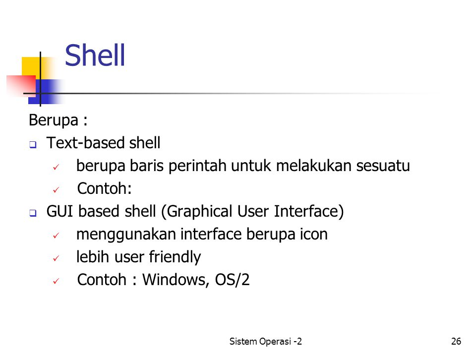 Sistem Operasi -226 Shell Berupa :  Text-based shell berupa baris perintah untuk melakukan sesuatu Contoh:  GUI based shell (Graphical User Interface) menggunakan interface berupa icon lebih user friendly Contoh : Windows, OS/2