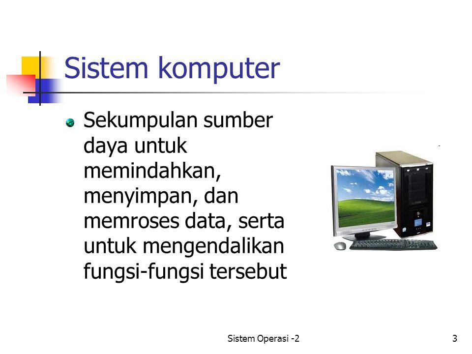 Sistem Operasi -23 Sistem komputer Sekumpulan sumber daya untuk memindahkan, menyimpan, dan memroses data, serta untuk mengendalikan fungsi-fungsi tersebut