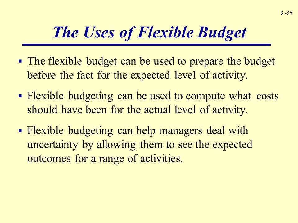8 -36  The flexible budget can be used to prepare the budget before the fact for the expected level of activity.  Flexible budgeting can be used to