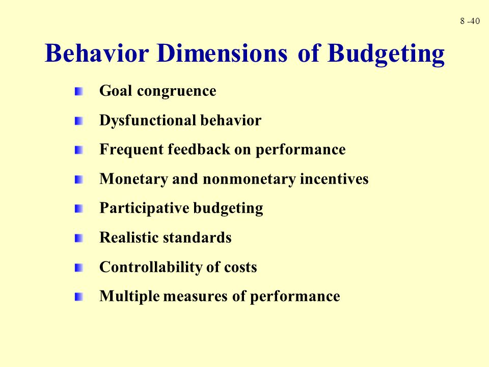 8 -40 Goal congruence Dysfunctional behavior Frequent feedback on performance Monetary and nonmonetary incentives Participative budgeting Realistic st