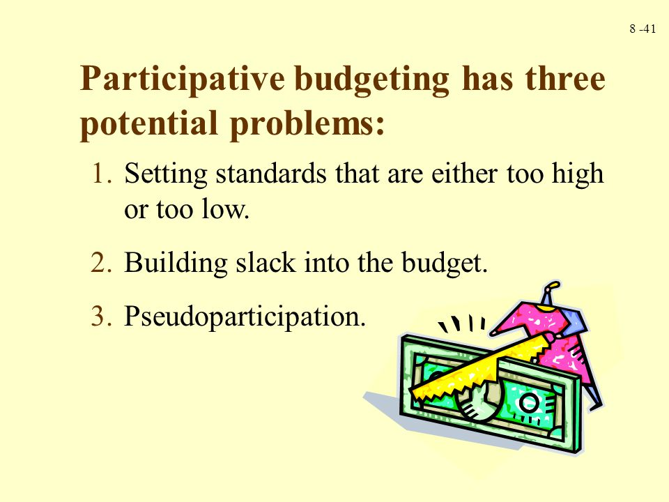 8 -41 Participative budgeting has three potential problems: 1.Setting standards that are either too high or too low. 2.Building slack into the budget.