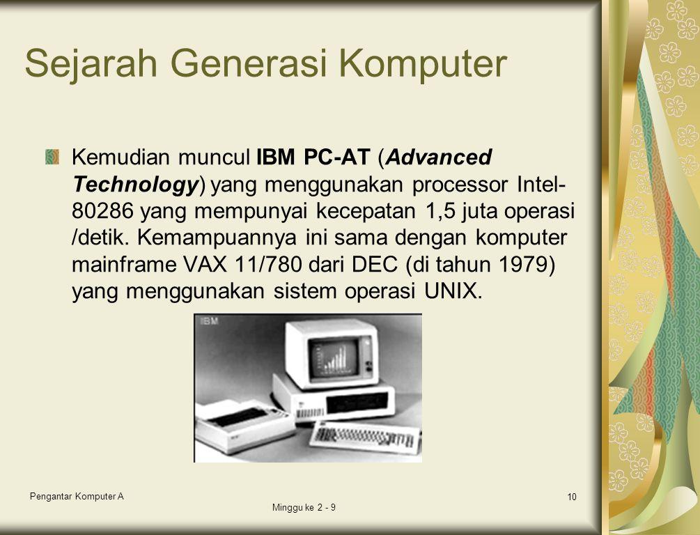 Sejarah Generasi Komputer Kemudian muncul IBM PC-AT (Advanced Technology) yang menggunakan processor Intel- 80286 yang mempunyai kecepatan 1,5 juta operasi /detik.
