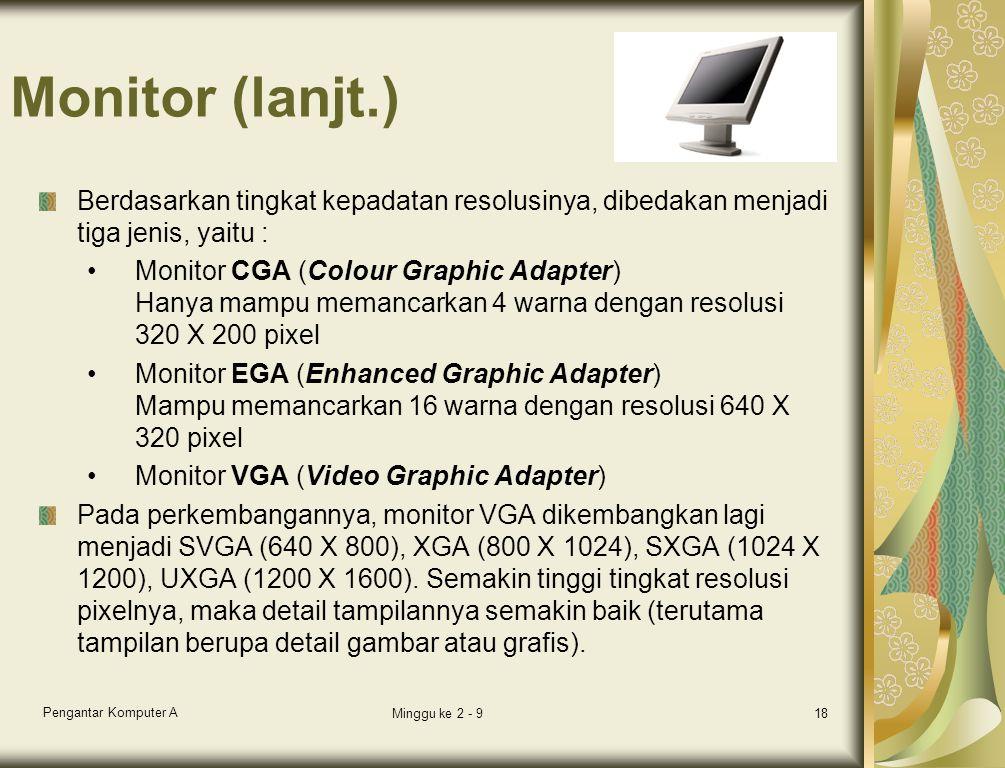Monitor (lanjt.) Berdasarkan tingkat kepadatan resolusinya, dibedakan menjadi tiga jenis, yaitu : Monitor CGA (Colour Graphic Adapter) Hanya mampu memancarkan 4 warna dengan resolusi 320 X 200 pixel Monitor EGA (Enhanced Graphic Adapter) Mampu memancarkan 16 warna dengan resolusi 640 X 320 pixel Monitor VGA (Video Graphic Adapter) Pada perkembangannya, monitor VGA dikembangkan lagi menjadi SVGA (640 X 800), XGA (800 X 1024), SXGA (1024 X 1200), UXGA (1200 X 1600).