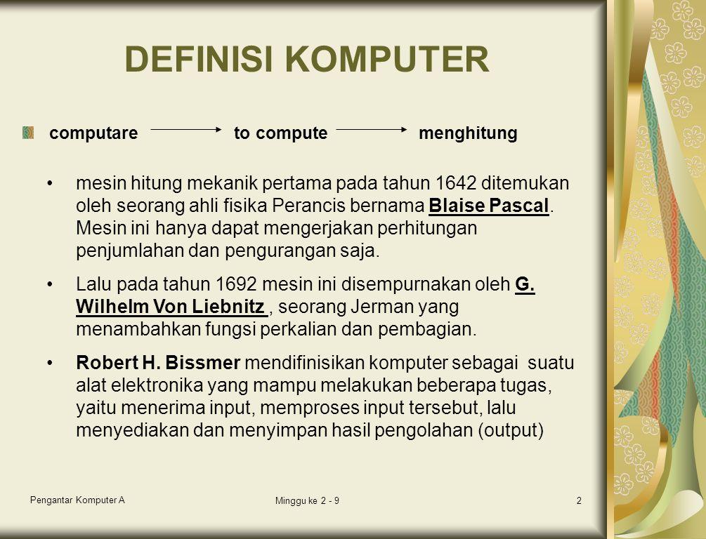 Pengantar Komputer A Minggu ke 2 - 92 DEFINISI KOMPUTER computare to compute menghitung mesin hitung mekanik pertama pada tahun 1642 ditemukan oleh seorang ahli fisika Perancis bernama Blaise Pascal.