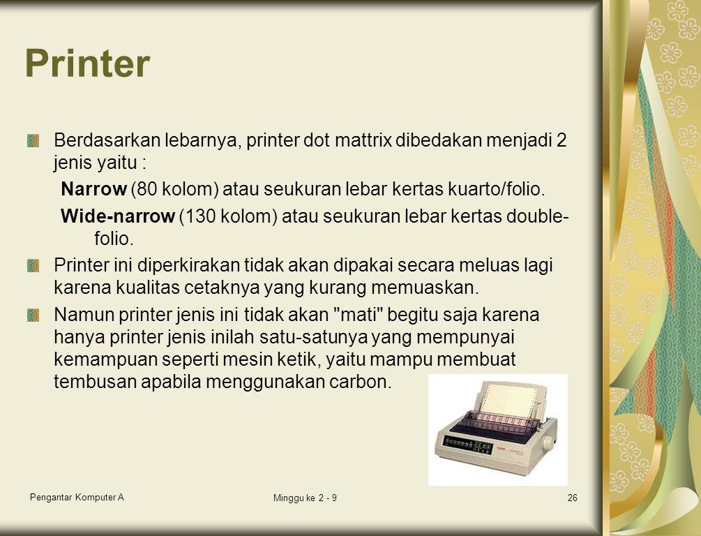 Printer Berdasarkan lebarnya, printer dot mattrix dibedakan menjadi 2 jenis yaitu : Narrow (80 kolom) atau seukuran lebar kertas kuarto/folio. Wide-na