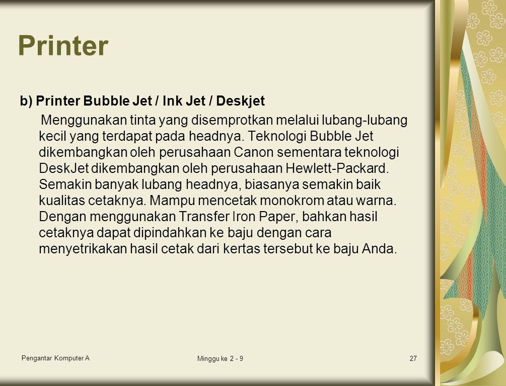 Printer b) Printer Bubble Jet / Ink Jet / Deskjet Menggunakan tinta yang disemprotkan melalui lubang-lubang kecil yang terdapat pada headnya.