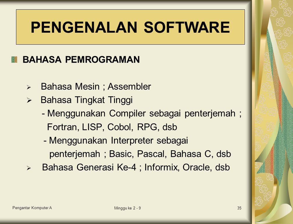 Pengantar Komputer A Minggu ke 2 - 935 BAHASA PEMROGRAMAN  Bahasa Mesin ; Assembler  Bahasa Tingkat Tinggi - Menggunakan Compiler sebagai penterjemah ; Fortran, LISP, Cobol, RPG, dsb - Menggunakan Interpreter sebagai penterjemah ; Basic, Pascal, Bahasa C, dsb  Bahasa Generasi Ke-4 ; Informix, Oracle, dsb PENGENALAN SOFTWARE