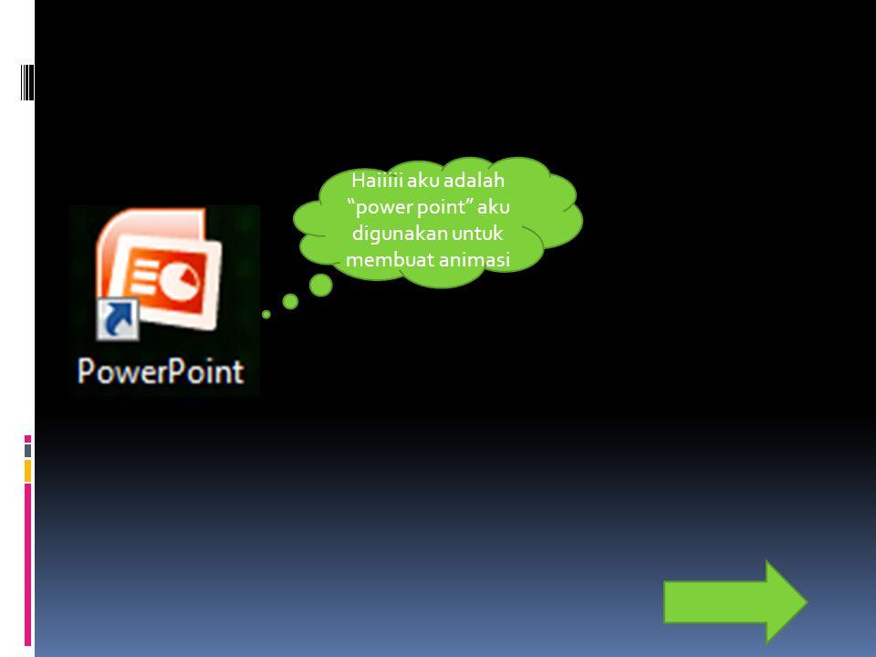 "Haiiiii aku adalah ""power point"" aku digunakan untuk membuat animasi"