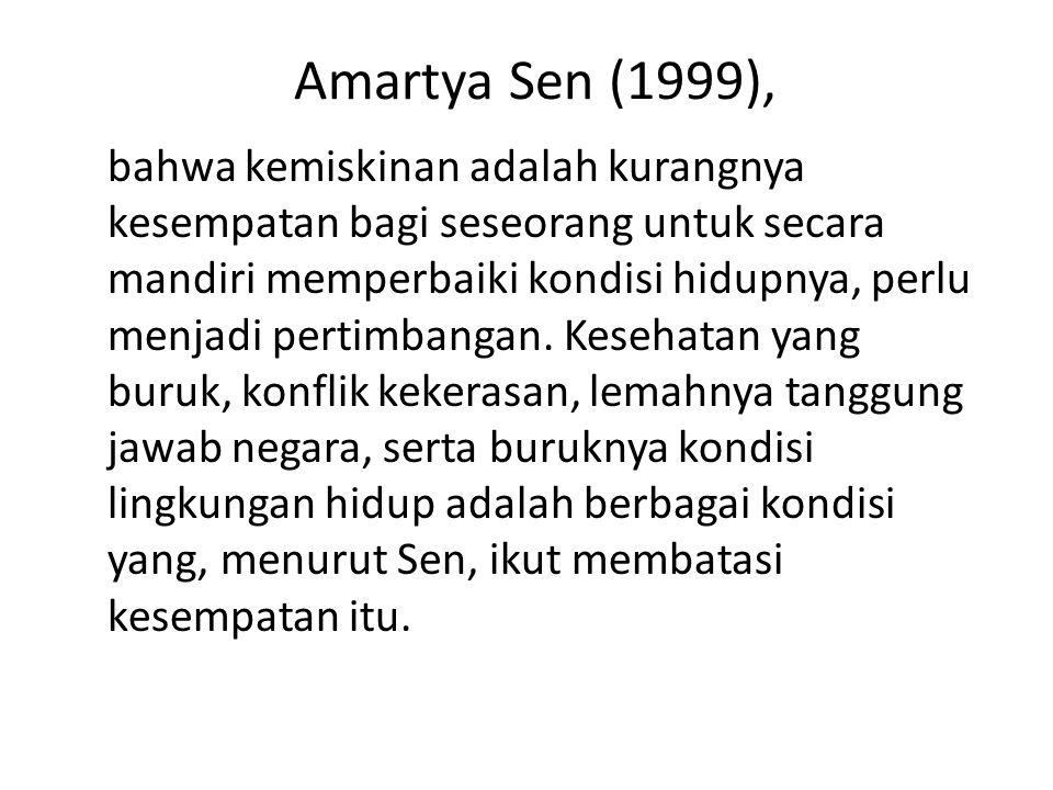 Amartya Sen (1999), bahwa kemiskinan adalah kurangnya kesempatan bagi seseorang untuk secara mandiri memperbaiki kondisi hidupnya, perlu menjadi pertimbangan.