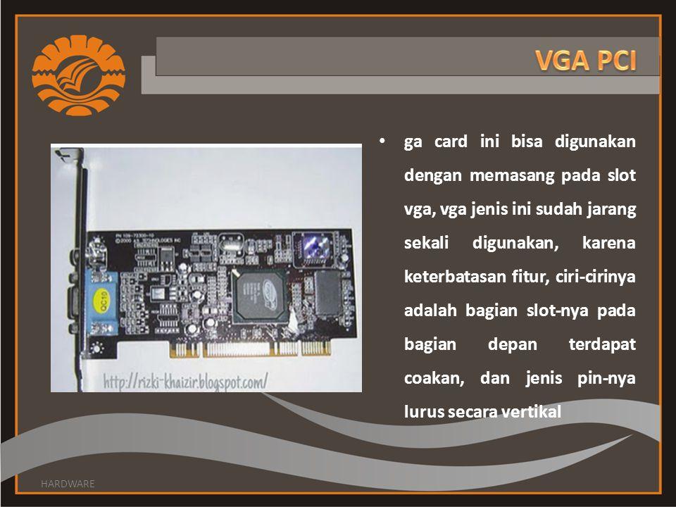 ga card ini bisa digunakan dengan memasang pada slot vga, vga jenis ini sudah jarang sekali digunakan, karena keterbatasan fitur, ciri-cirinya adalah bagian slot-nya pada bagian depan terdapat coakan, dan jenis pin-nya lurus secara vertikal HARDWARE