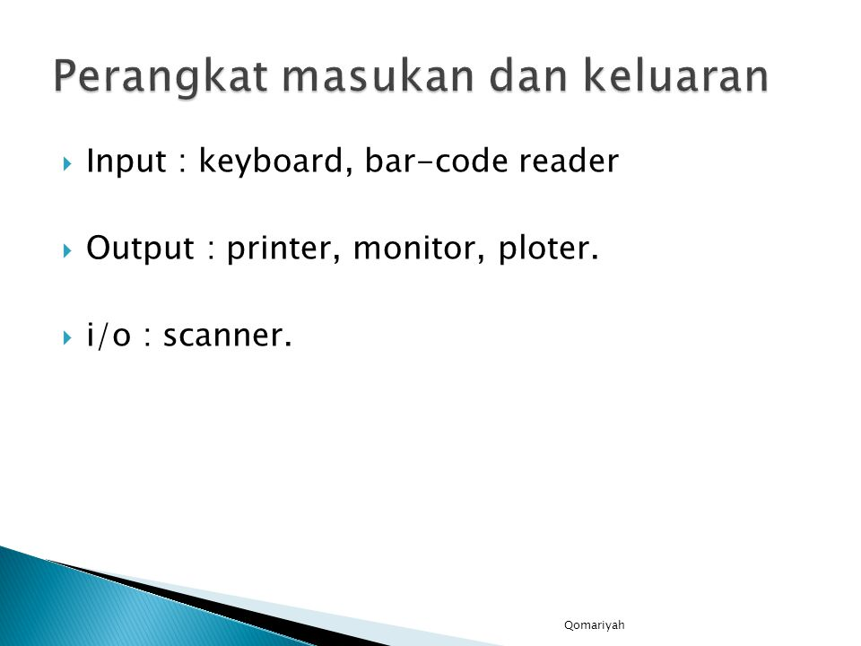  Input : keyboard, bar-code reader  Output : printer, monitor, ploter.  i/o : scanner. Qomariyah