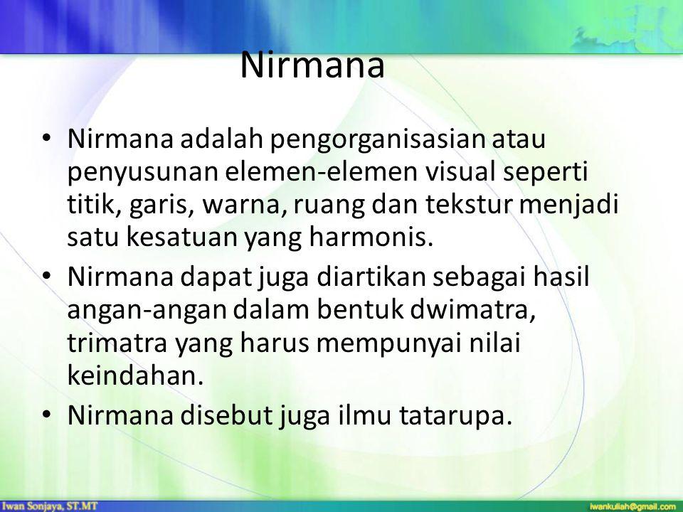 Nirmana Nirmana adalah pengorganisasian atau penyusunan elemen-elemen visual seperti titik, garis, warna, ruang dan tekstur menjadi satu kesatuan yang