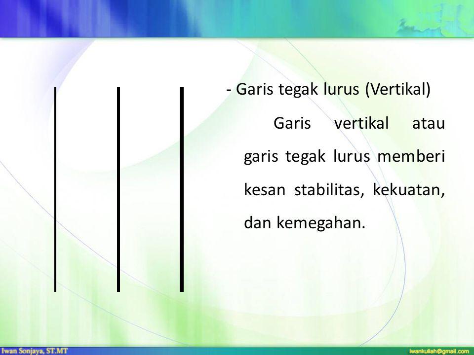 - Garis tegak lurus (Vertikal) Garis vertikal atau garis tegak lurus memberi kesan stabilitas, kekuatan, dan kemegahan.