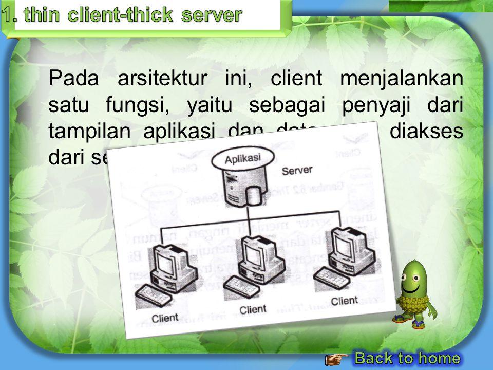 Pada arsitektur ini, client menjalankan satu fungsi, yaitu sebagai penyaji dari tampilan aplikasi dan data yang diakses dari server.