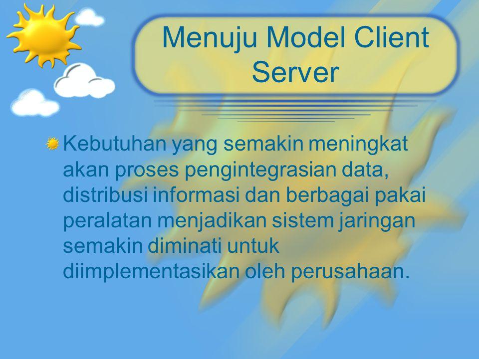 Menuju Model Client Server Kebutuhan yang semakin meningkat akan proses pengintegrasian data, distribusi informasi dan berbagai pakai peralatan menjad