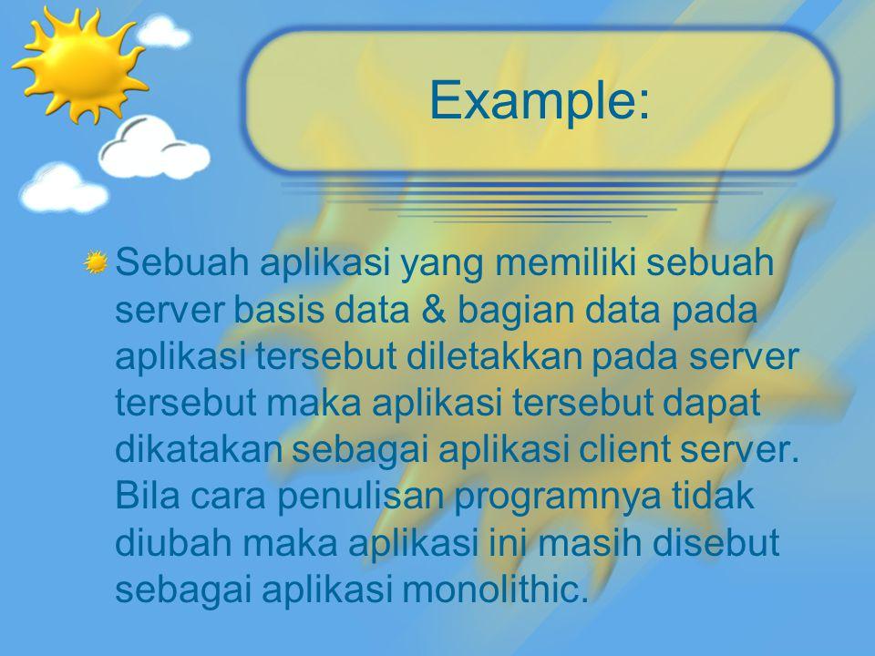 Example: Sebuah aplikasi yang memiliki sebuah server basis data & bagian data pada aplikasi tersebut diletakkan pada server tersebut maka aplikasi ter