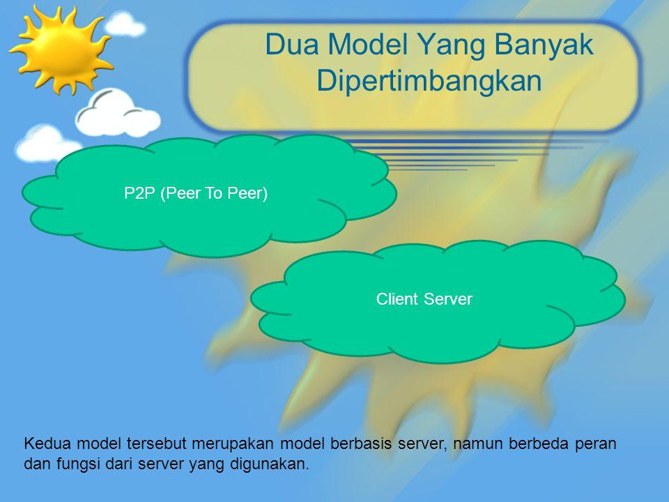Dua Model Yang Banyak Dipertimbangkan P2P (Peer To Peer) Client Server Kedua model tersebut merupakan model berbasis server, namun berbeda peran dan f