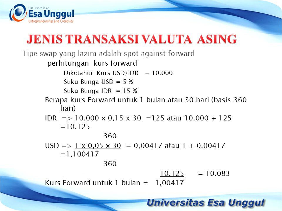 Tipe swap yang lazim adalah spot against forward perhitungan kurs forward Diketahui: Kurs USD/IDR = 10.000 Suku Bunga USD = 5 % Suku Bunga IDR = 15 % Berapa kurs Forward untuk 1 bulan atau 30 hari (basis 360 hari) IDR => 10.000 x 0,15 x 30 =125 atau 10.000 + 125 =10.125 360 USD => 1 x 0,05 x 30 = 0,00417 atau 1 + 0,00417 =1,100417 360 10.125 = 10.083 Kurs Forward untuk 1 bulan = 1,00417