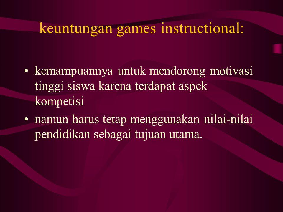 keuntungan games instructional: kemampuannya untuk mendorong motivasi tinggi siswa karena terdapat aspek kompetisi namun harus tetap menggunakan nilai