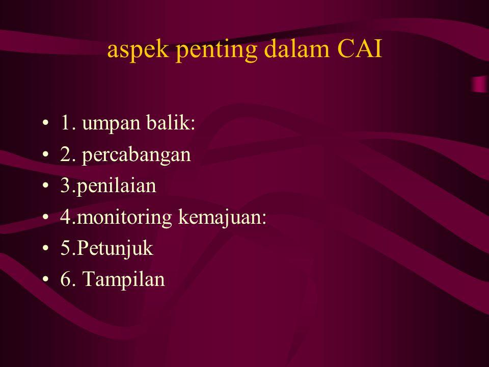 aspek penting dalam CAI 1. umpan balik: 2. percabangan 3.penilaian 4.monitoring kemajuan: 5.Petunjuk 6. Tampilan