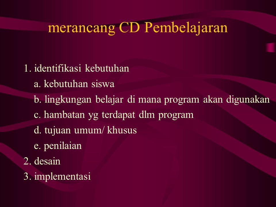 merancang CD Pembelajaran 1. identifikasi kebutuhan a. kebutuhan siswa b. lingkungan belajar di mana program akan digunakan c. hambatan yg terdapat dl
