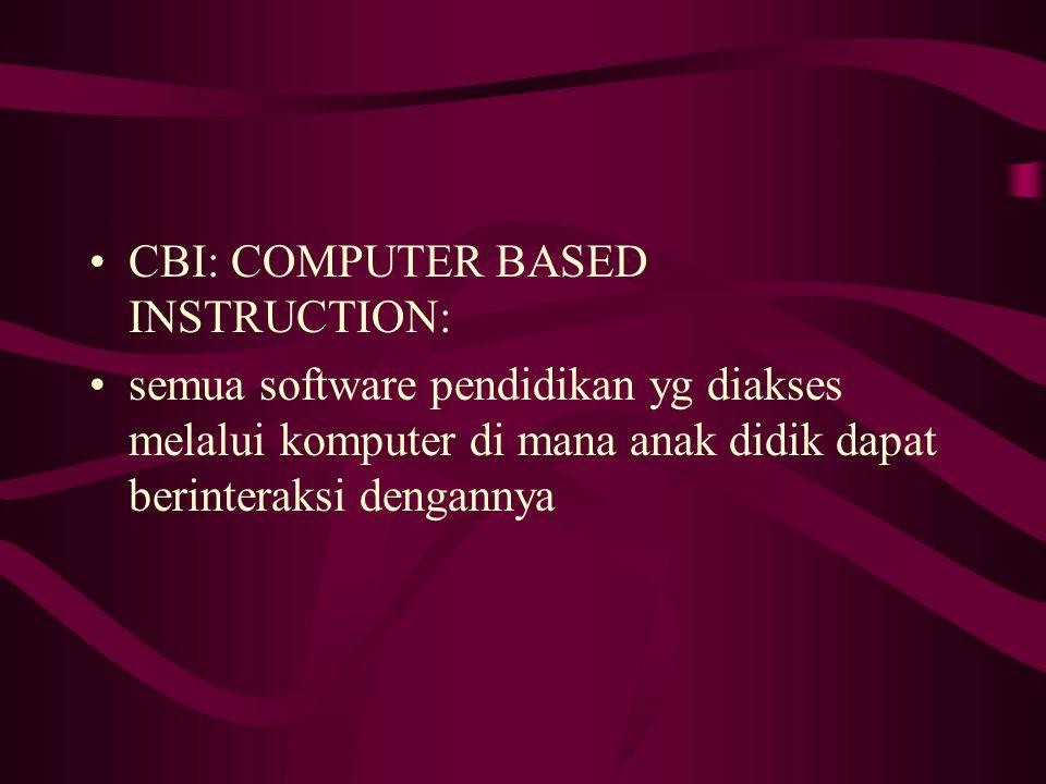 CBI: COMPUTER BASED INSTRUCTION: semua software pendidikan yg diakses melalui komputer di mana anak didik dapat berinteraksi dengannya