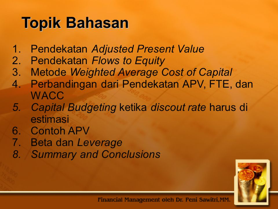 Topik Bahasan 1.Pendekatan Adjusted Present Value 2.Pendekatan Flows to Equity 3.Metode Weighted Average Cost of Capital 4.Perbandingan dari Pendekata