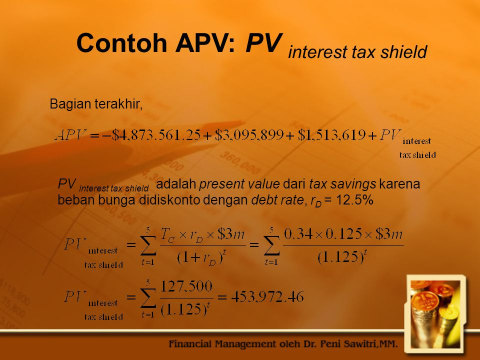 Contoh APV: PV interest tax shield PV interest tax shield adalah present value dari tax savings karena beban bunga didiskonto dengan debt rate, r D =