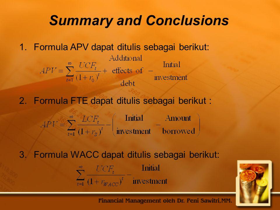 Summary and Conclusions 1.Formula APV dapat ditulis sebagai berikut: 2.Formula FTE dapat ditulis sebagai berikut : 3.Formula WACC dapat ditulis sebagai berikut: