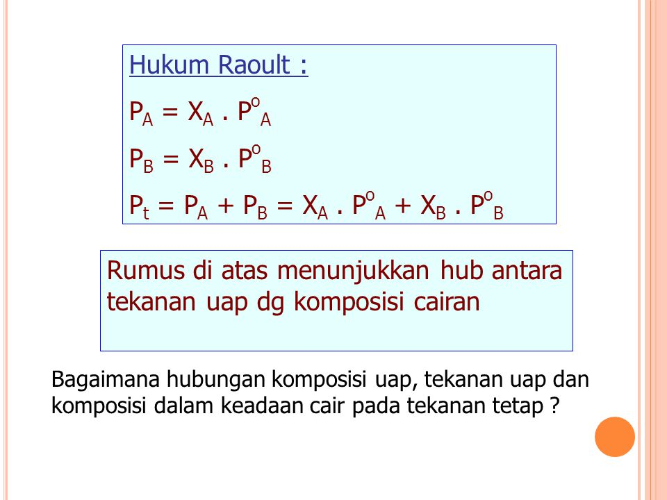 Hukum Raoult : P A = X A. P o A P B = X B. P o B P t = P A + P B = X A. P o A + X B. P o B Rumus di atas menunjukkan hub antara tekanan uap dg komposi