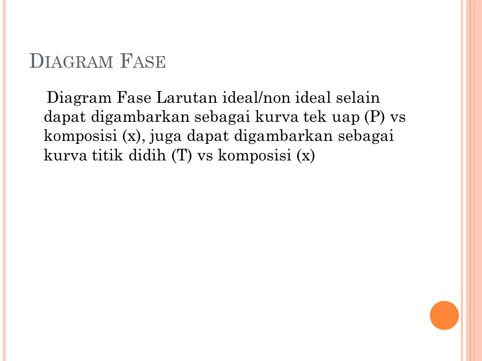 D IAGRAM F ASE Diagram Fase Larutan ideal/non ideal selain dapat digambarkan sebagai kurva tek uap (P) vs komposisi (x), juga dapat digambarkan sebagai kurva titik didih (T) vs komposisi (x)