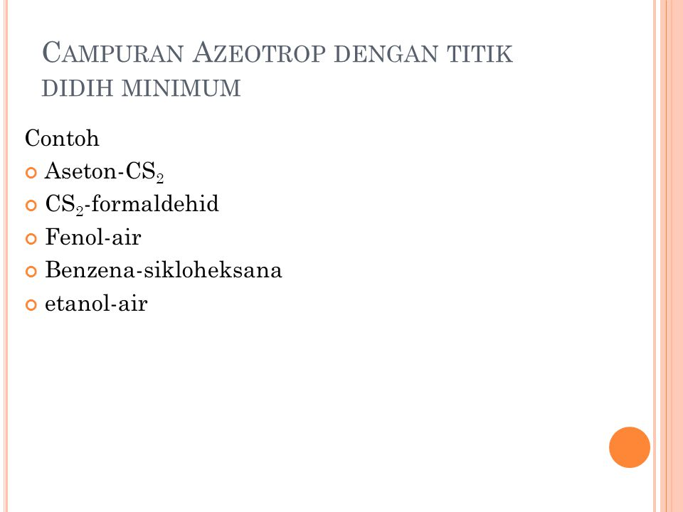 C AMPURAN A ZEOTROP DENGAN TITIK DIDIH MINIMUM Contoh Aseton-CS 2 CS 2 -formaldehid Fenol-air Benzena-sikloheksana etanol-air