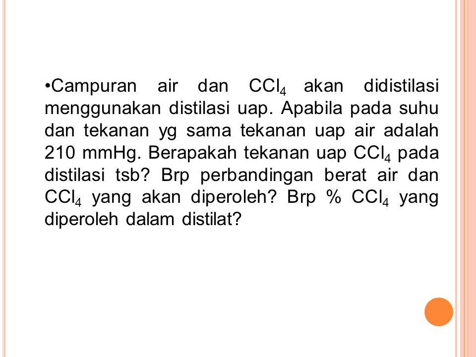 Campuran air dan CCl 4 akan didistilasi menggunakan distilasi uap.