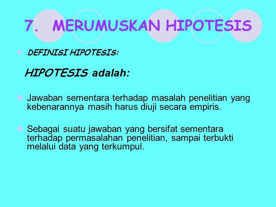 7. MERUMUSKAN HIPOTESIS DEFINISI HIPOTESIS: HIPOTESIS adalah: Jawaban sementara terhadap masalah penelitian yang kebenarannya masih harus diuji secara