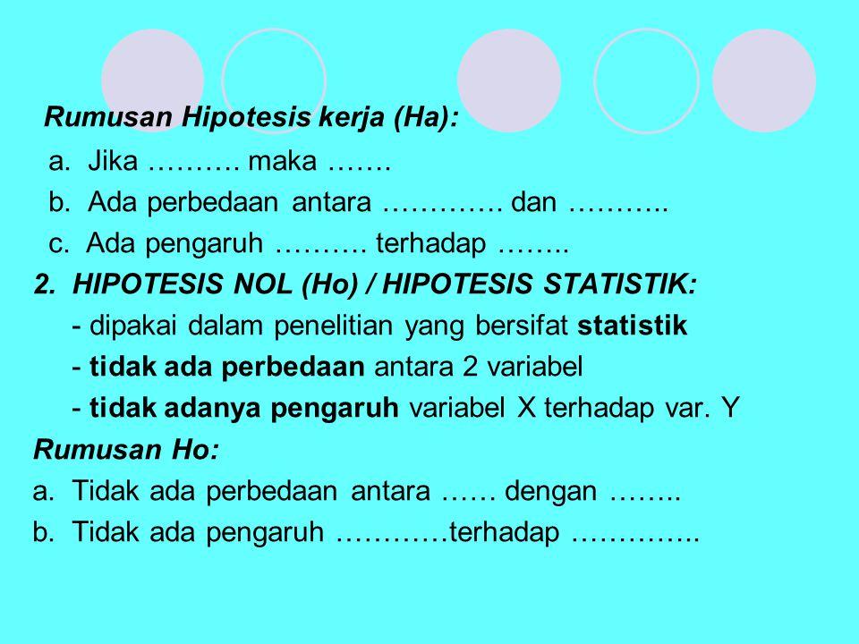 Rumusan Hipotesis kerja (Ha): a. Jika ………. maka ……. b. Ada perbedaan antara …………. dan ……….. c. Ada pengaruh ………. terhadap …….. 2. HIPOTESIS NOL (Ho) /