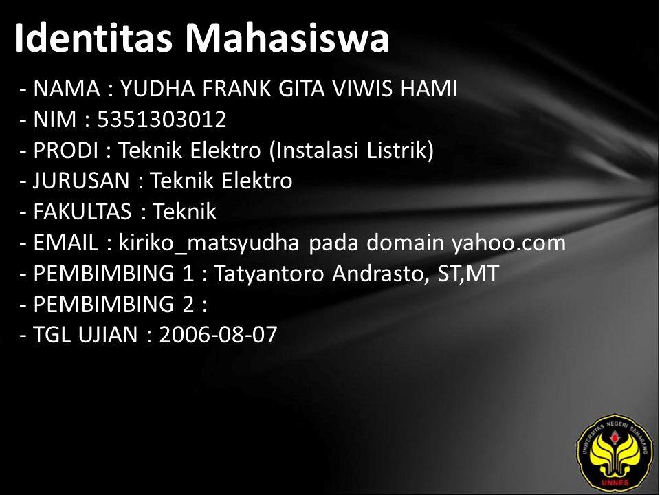 Identitas Mahasiswa - NAMA : YUDHA FRANK GITA VIWIS HAMI - NIM : 5351303012 - PRODI : Teknik Elektro (Instalasi Listrik) - JURUSAN : Teknik Elektro - FAKULTAS : Teknik - EMAIL : kiriko_matsyudha pada domain yahoo.com - PEMBIMBING 1 : Tatyantoro Andrasto, ST,MT - PEMBIMBING 2 : - TGL UJIAN : 2006-08-07