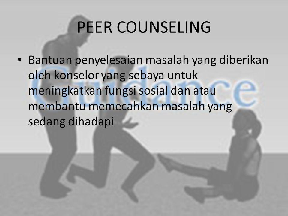 PEER COUNSELING Bantuan penyelesaian masalah yang diberikan oleh konselor yang sebaya untuk meningkatkan fungsi sosial dan atau membantu memecahkan masalah yang sedang dihadapi