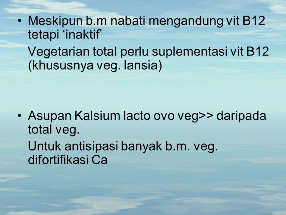 Meskipun b.m nabati mengandung vit B12 tetapi 'inaktif' Vegetarian total perlu suplementasi vit B12 (khususnya veg. lansia) Asupan Kalsium lacto ovo v