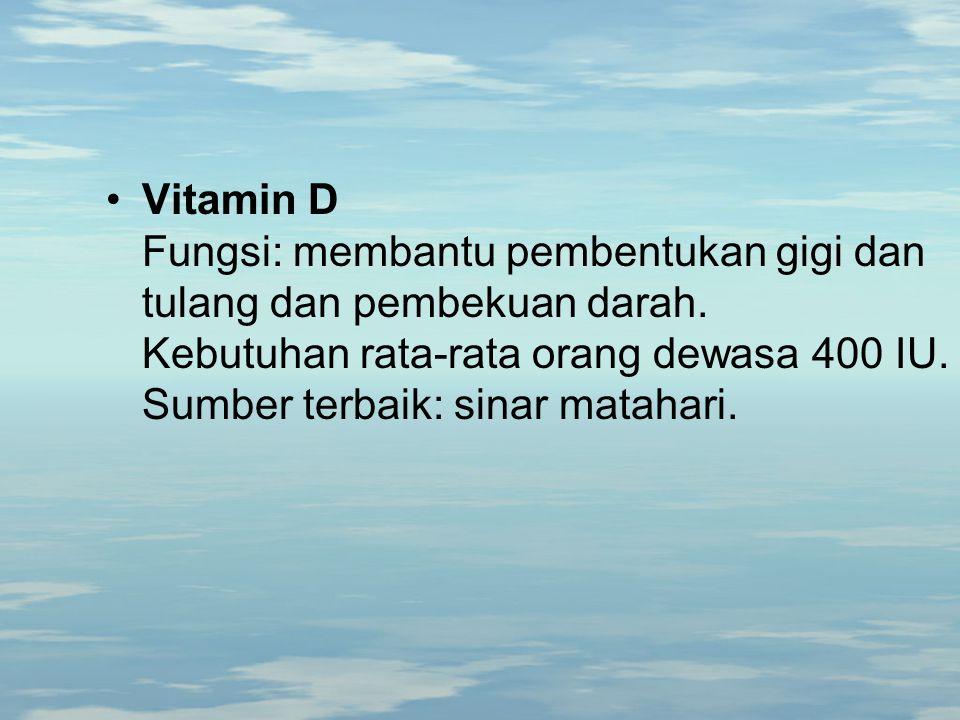 Vitamin D Fungsi: membantu pembentukan gigi dan tulang dan pembekuan darah. Kebutuhan rata-rata orang dewasa 400 IU. Sumber terbaik: sinar matahari.