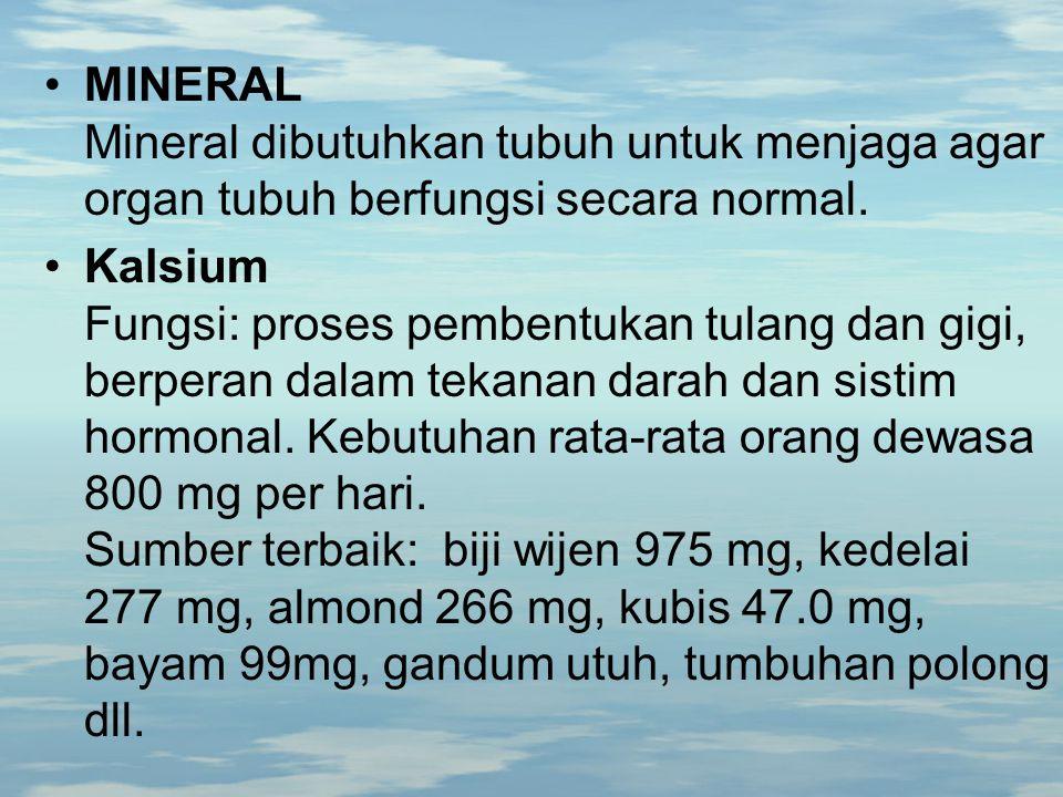 MINERAL Mineral dibutuhkan tubuh untuk menjaga agar organ tubuh berfungsi secara normal. Kalsium Fungsi: proses pembentukan tulang dan gigi, berperan