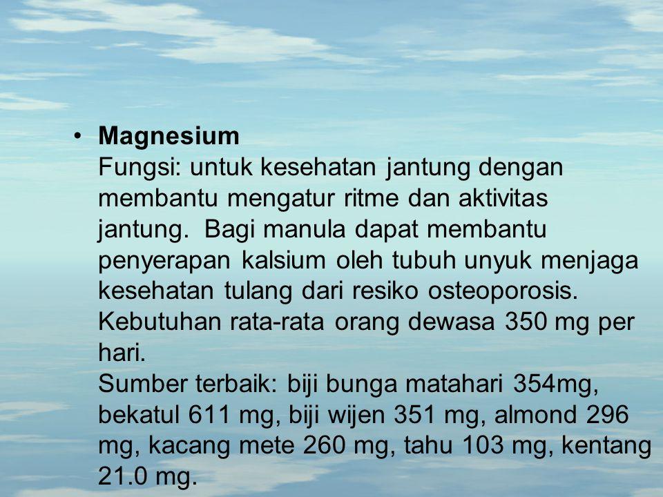 Magnesium Fungsi: untuk kesehatan jantung dengan membantu mengatur ritme dan aktivitas jantung. Bagi manula dapat membantu penyerapan kalsium oleh tub