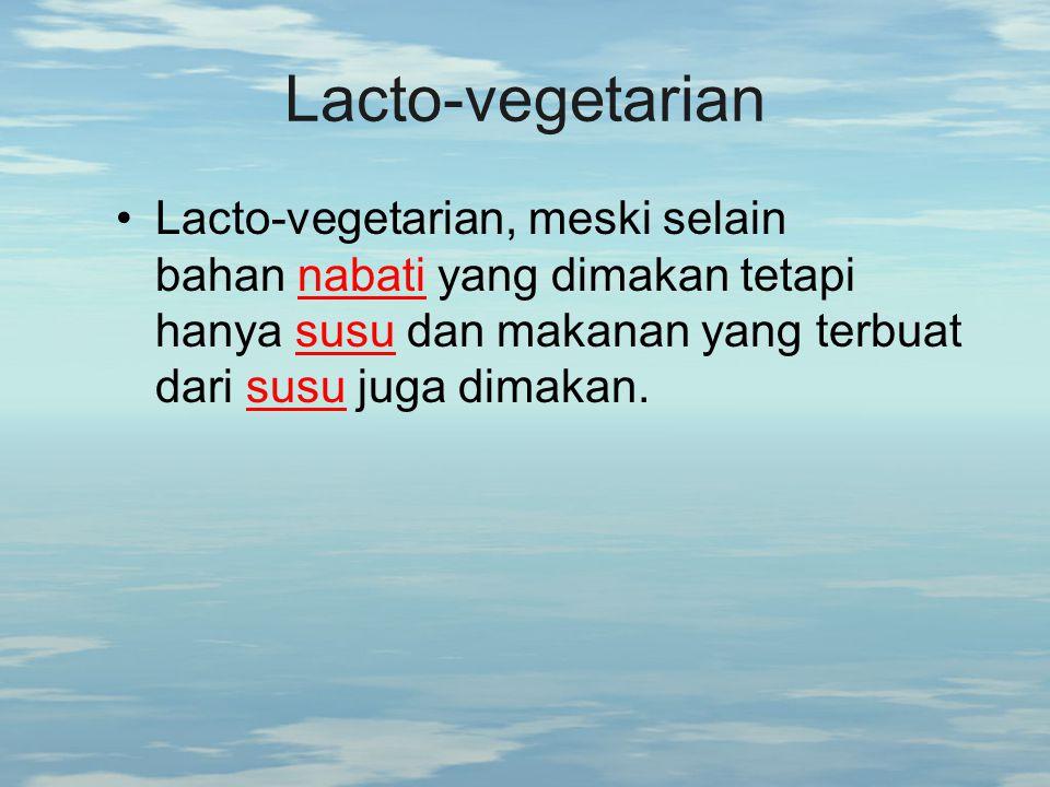 Lacto-vegetarian Lacto-vegetarian, meski selain bahan nabati yang dimakan tetapi hanya susu dan makanan yang terbuat dari susu juga dimakan.nabatisusu