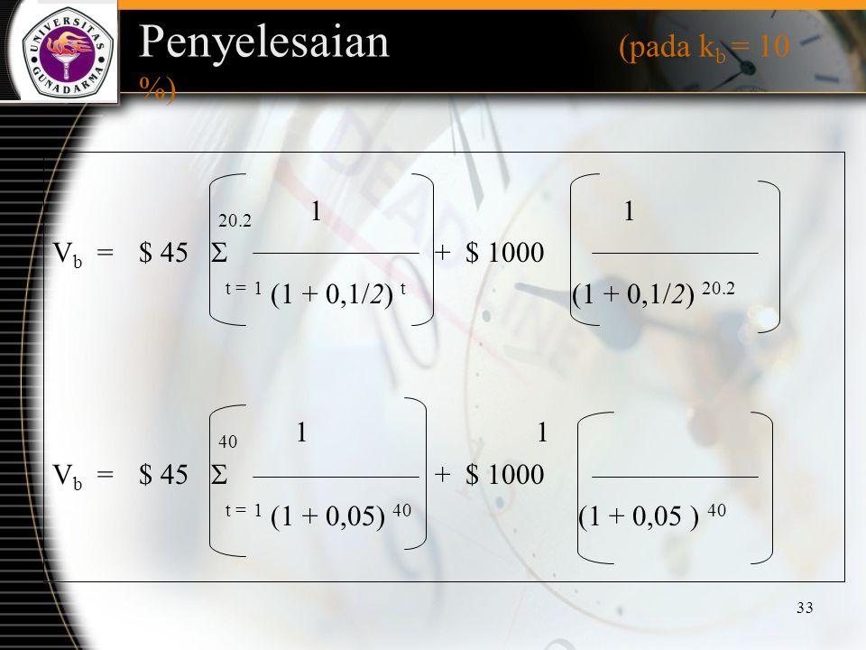 33 Penyelesaian (pada k b = 10 %) 20.2 1 1 V b =$ 45  + $ 1000 t = 1 (1 + 0,1/2) t (1 + 0,1/2) 20.2 40 1 1 V b =$ 45  + $ 1000 t = 1 (1 + 0,05) 40 (