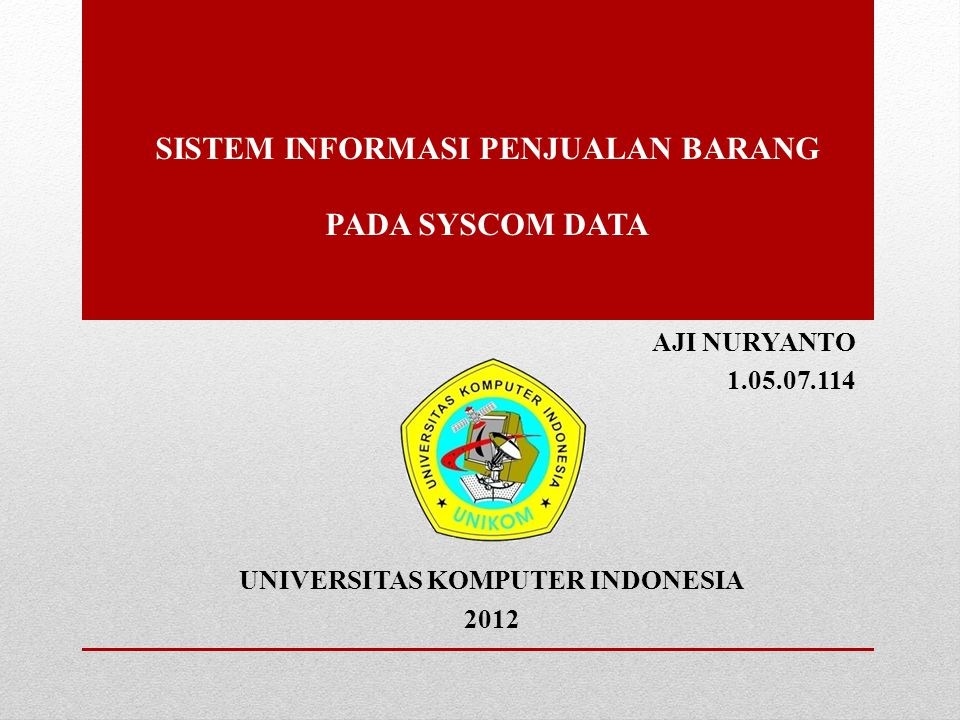SISTEM INFORMASI PENJUALAN BARANG PADA SYSCOM DATA AJI NURYANTO 1.05.07.114 UNIVERSITAS KOMPUTER INDONESIA 2012
