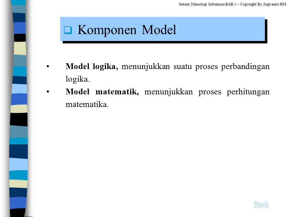 Model logika, menunjukkan suatu proses perbandingan logika. Model matematik, menunjukkan proses perhitungan matematika.  Komponen Model Back Sistem T