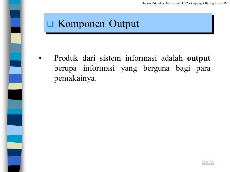 Produk dari sistem informasi adalah output berupa informasi yang berguna bagi para pemakainya.  Komponen Output Back Sistem Teknologi Informasi BAB 2