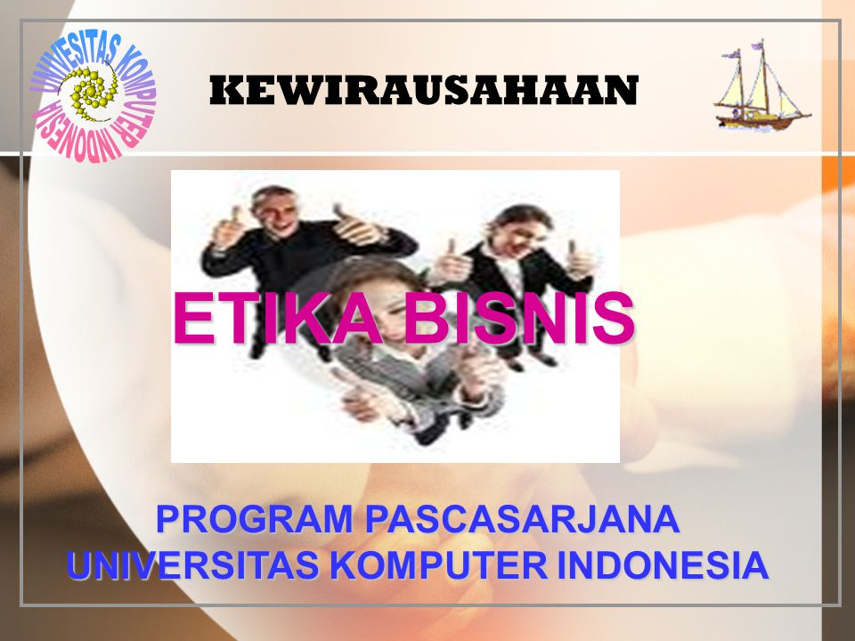 KEWIRAUSAHAAN ETIKA BISNIS PROGRAM PASCASARJANA UNIVERSITAS KOMPUTER INDONESIA